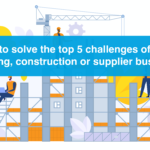 How to solve the top 5 challenges of your building, construction and supplier business